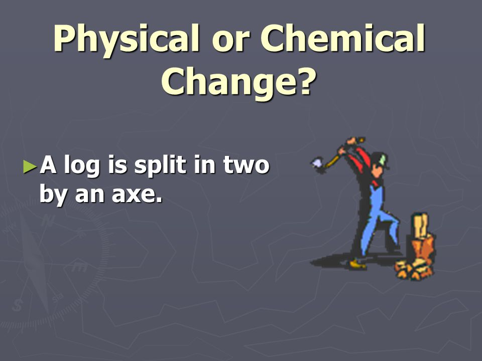 Physical or Chemical Change? ► A log is split in two by an axe.