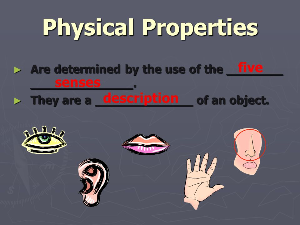 Physical Properties ► Are determined by the use of the. ► They are a of an object. five senses description