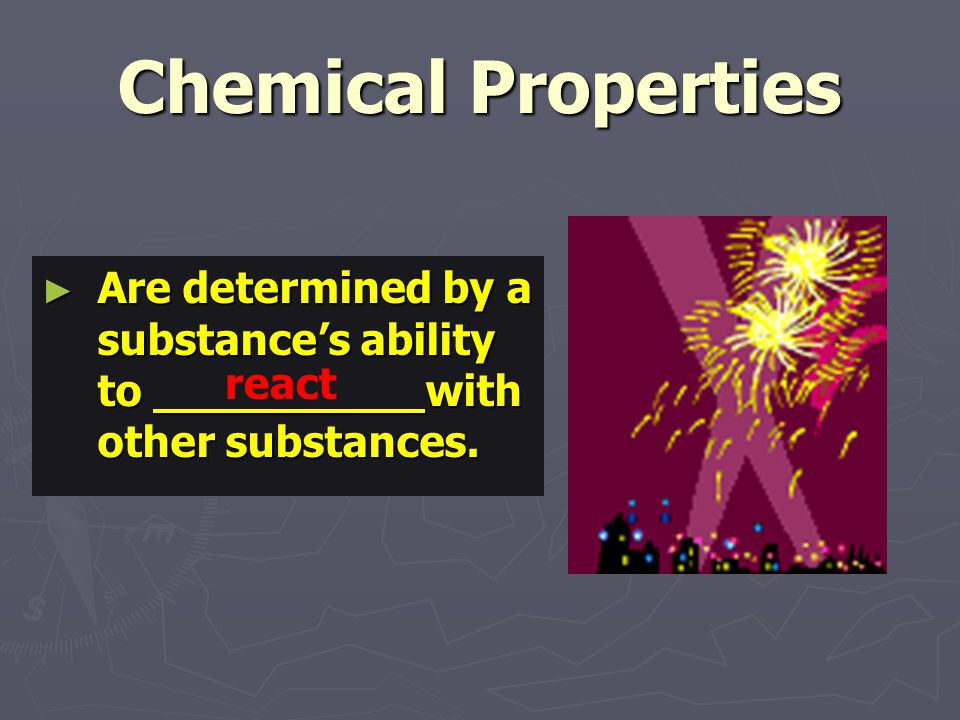 Chemical Properties ► Are determined by a substance's ability to with other substances. react