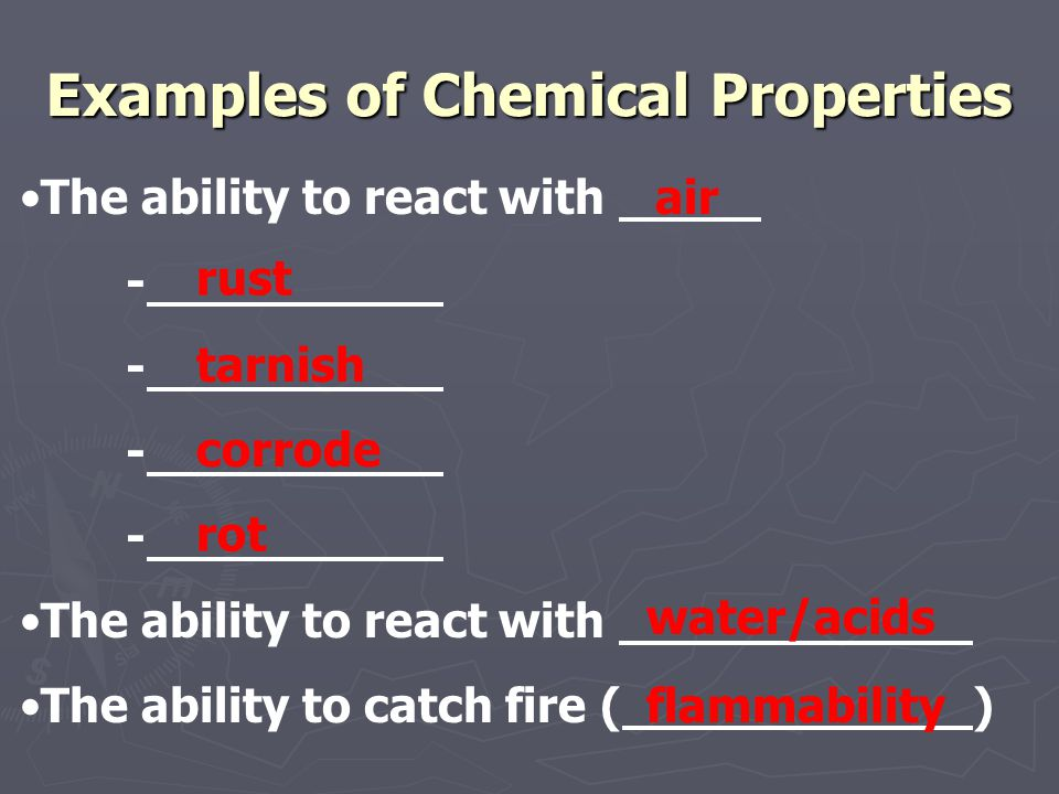Examples of Chemical Properties The ability to react with - The ability to react with The ability to catch fire () air rust tarnish corrode rot water/