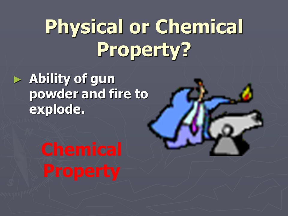 Physical or Chemical Property? ► Ability of gun powder and fire to explode. Chemical Property