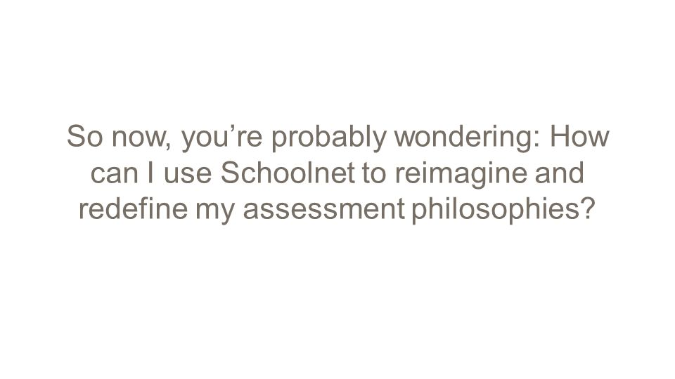 So now, you're probably wondering: How can I use Schoolnet to reimagine and redefine my assessment philosophies?