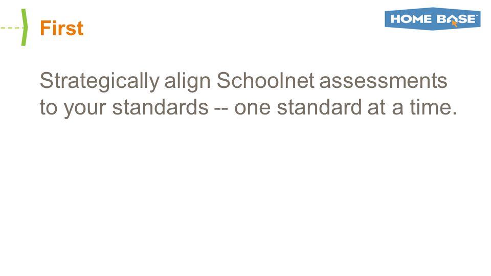 First Strategically align Schoolnet assessments to your standards -- one standard at a time.