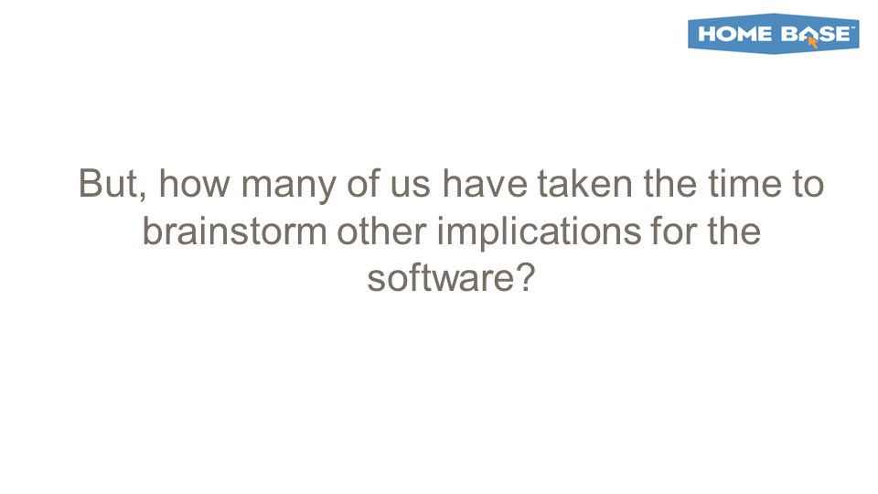 But, how many of us have taken the time to brainstorm other implications for the software?