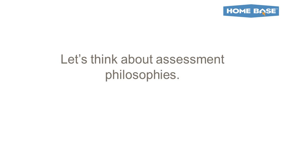 Let's think about assessment philosophies.