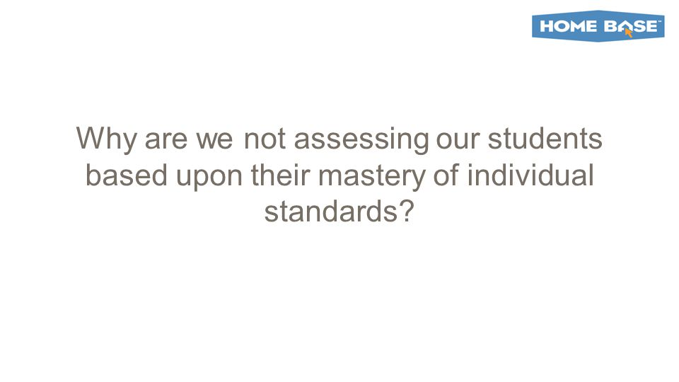 Why are we not assessing our students based upon their mastery of individual standards?