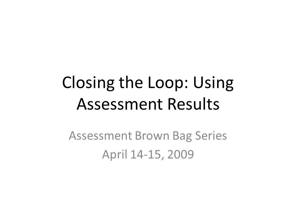 Closing the Loop: Using Assessment Results Assessment Brown Bag Series April 14-15, 2009