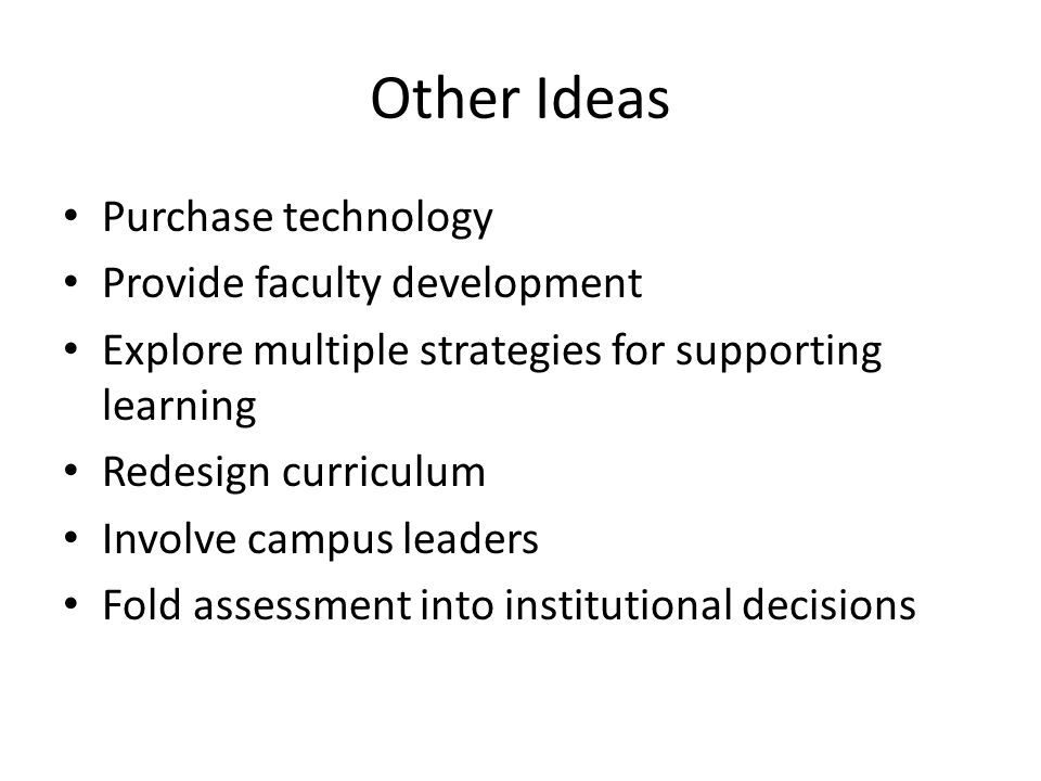 Other Ideas Purchase technology Provide faculty development Explore multiple strategies for supporting learning Redesign curriculum Involve campus lea