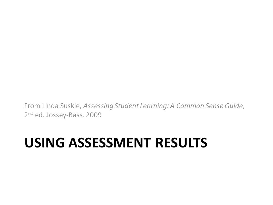 USING ASSESSMENT RESULTS From Linda Suskie, Assessing Student Learning: A Common Sense Guide, 2 nd ed. Jossey-Bass. 2009