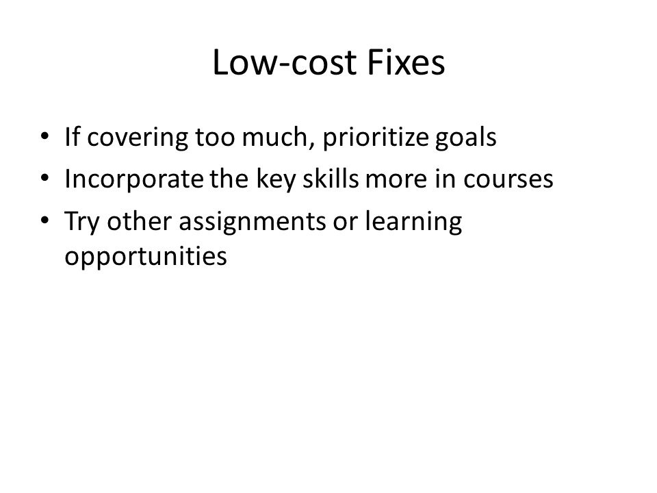 Low-cost Fixes If covering too much, prioritize goals Incorporate the key skills more in courses Try other assignments or learning opportunities