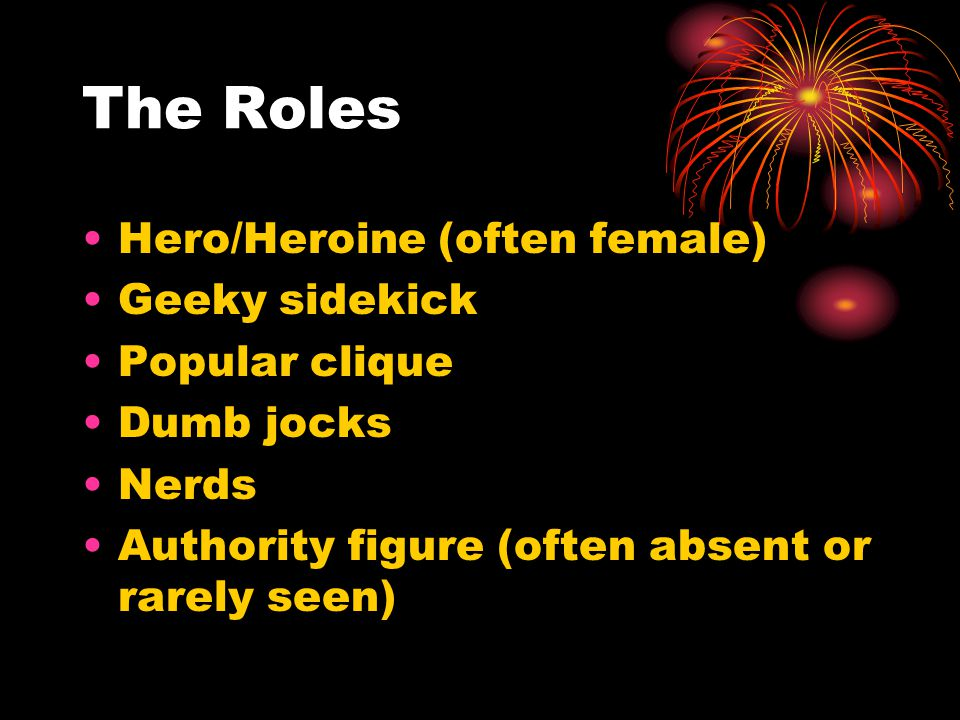 The Roles Hero/Heroine (often female) Geeky sidekick Popular clique Dumb jocks Nerds Authority figure (often absent or rarely seen)