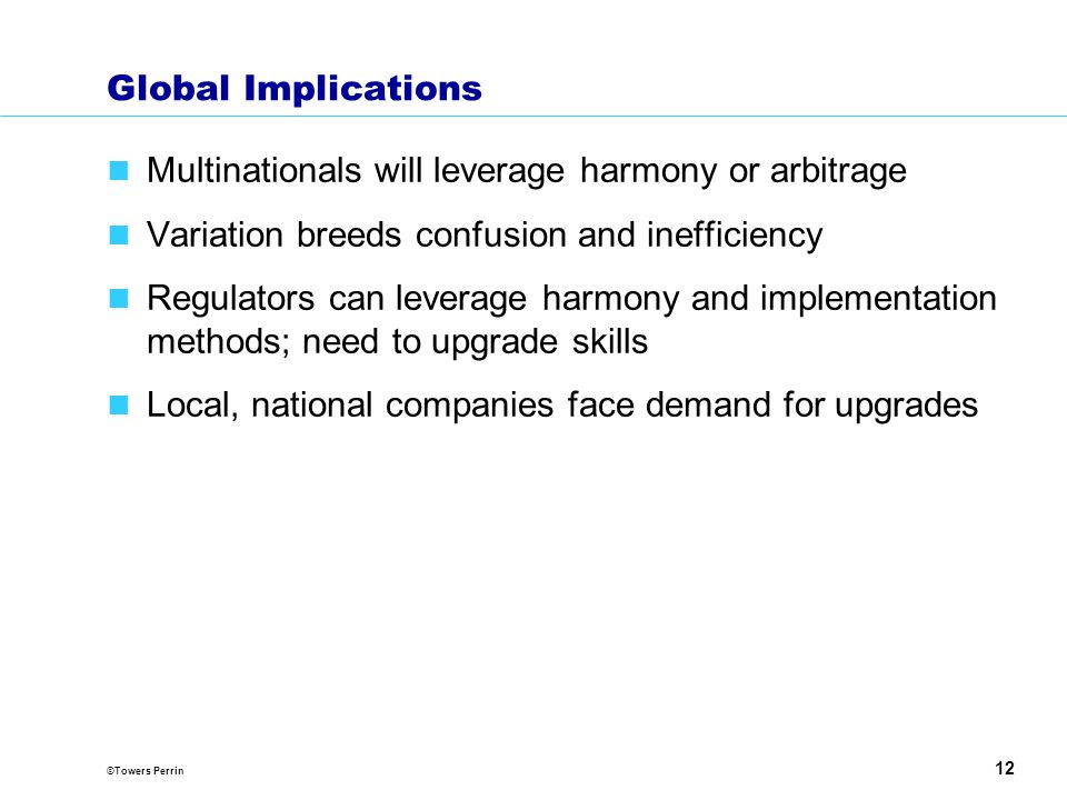 ©Towers Perrin 12 Global Implications Multinationals will leverage harmony or arbitrage Variation breeds confusion and inefficiency Regulators can leverage harmony and implementation methods; need to upgrade skills Local, national companies face demand for upgrades