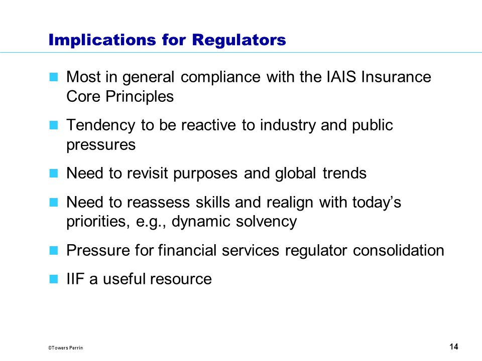 ©Towers Perrin 14 Implications for Regulators Most in general compliance with the IAIS Insurance Core Principles Tendency to be reactive to industry and public pressures Need to revisit purposes and global trends Need to reassess skills and realign with today's priorities, e.g., dynamic solvency Pressure for financial services regulator consolidation IIF a useful resource
