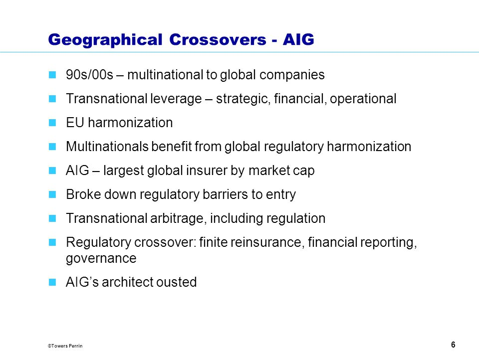 ©Towers Perrin 6 Geographical Crossovers - AIG 90s/00s – multinational to global companies Transnational leverage – strategic, financial, operational EU harmonization Multinationals benefit from global regulatory harmonization AIG – largest global insurer by market cap Broke down regulatory barriers to entry Transnational arbitrage, including regulation Regulatory crossover: finite reinsurance, financial reporting, governance AIG's architect ousted