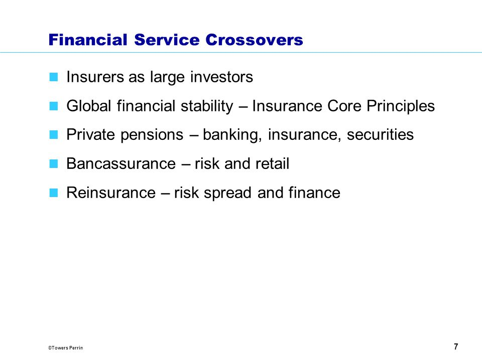 ©Towers Perrin 7 Financial Service Crossovers Insurers as large investors Global financial stability – Insurance Core Principles Private pensions – banking, insurance, securities Bancassurance – risk and retail Reinsurance – risk spread and finance