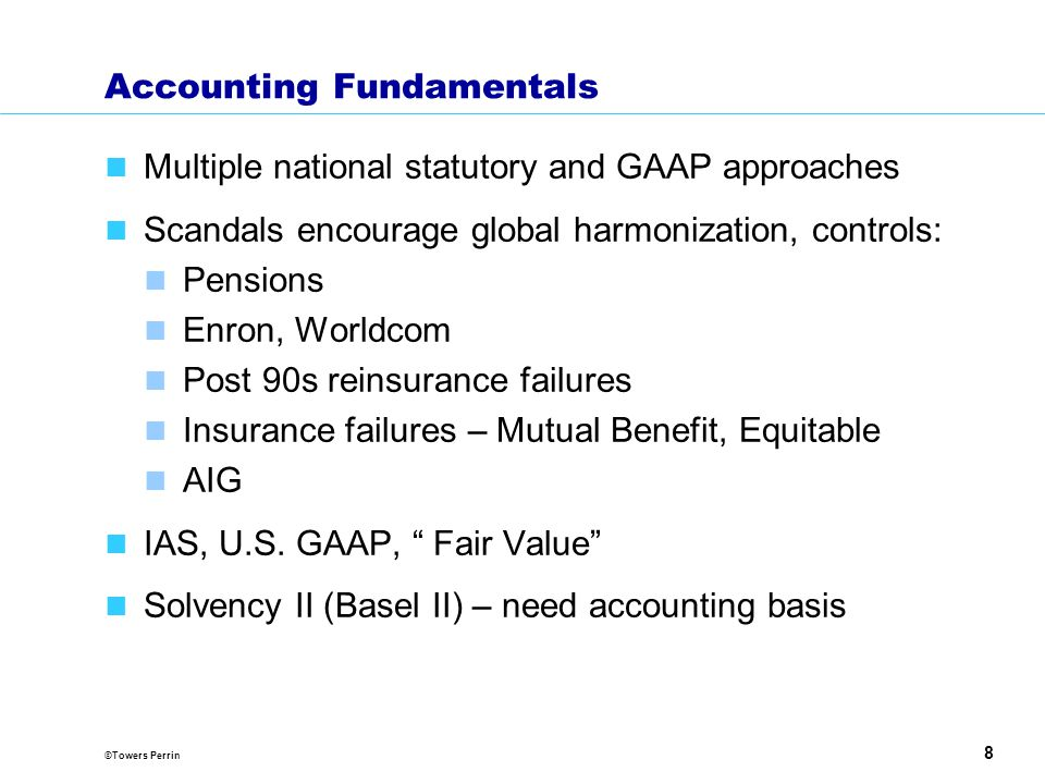 ©Towers Perrin 8 Accounting Fundamentals Multiple national statutory and GAAP approaches Scandals encourage global harmonization, controls: Pensions Enron, Worldcom Post 90s reinsurance failures Insurance failures – Mutual Benefit, Equitable AIG IAS, U.S.