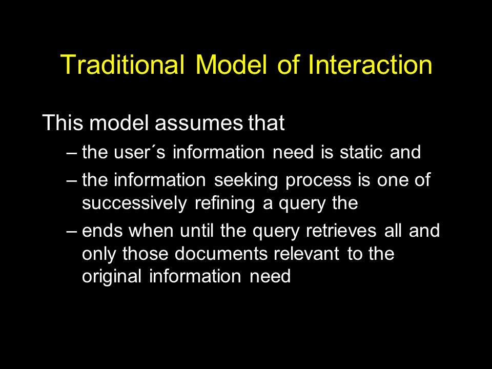 Traditional Model of Interaction This model assumes that –the user´s information need is static and –the information seeking process is one of successively refining a query the –ends when until the query retrieves all and only those documents relevant to the original information need
