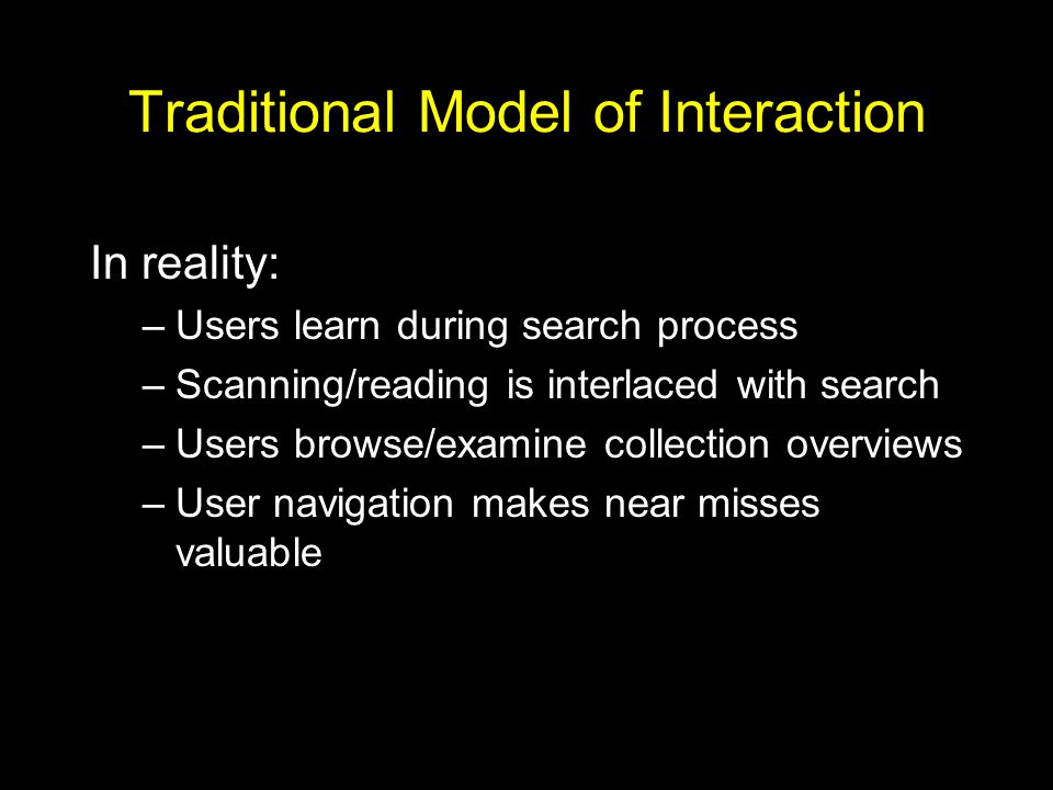 Traditional Model of Interaction In reality: –Users learn during search process –Scanning/reading is interlaced with search –Users browse/examine collection overviews –User navigation makes near misses valuable