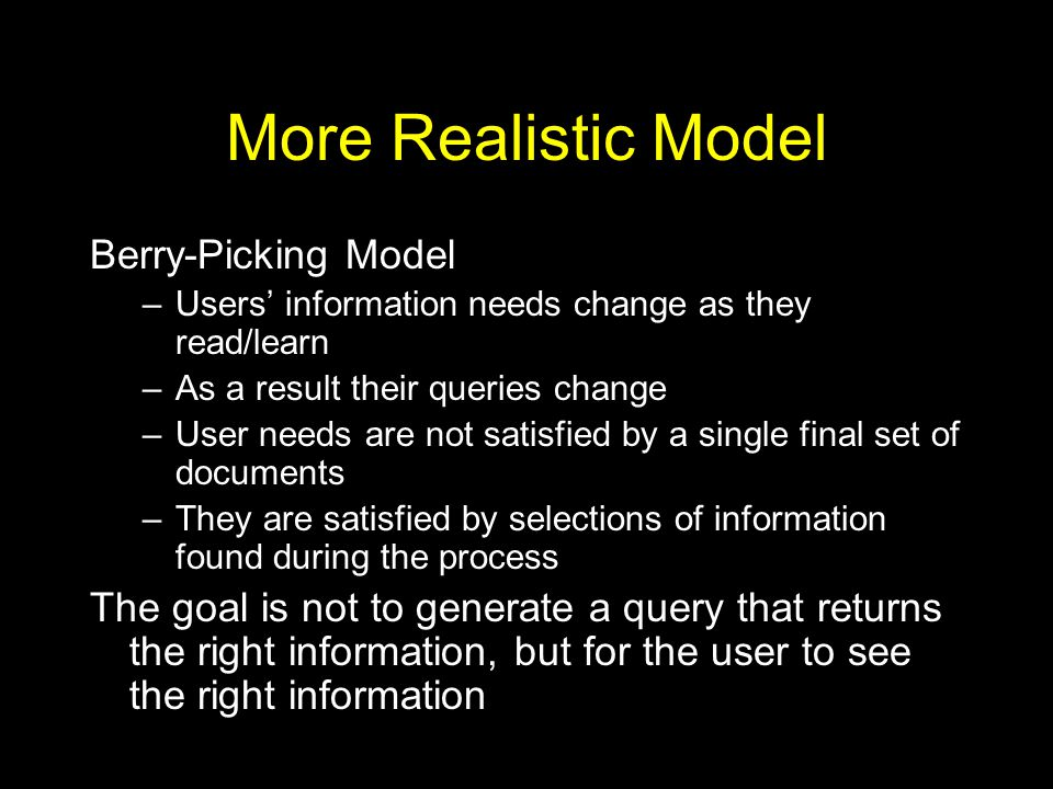 More Realistic Model Berry-Picking Model –Users' information needs change as they read/learn –As a result their queries change –User needs are not satisfied by a single final set of documents –They are satisfied by selections of information found during the process The goal is not to generate a query that returns the right information, but for the user to see the right information