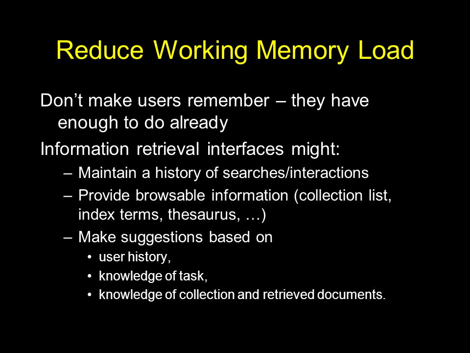 Reduce Working Memory Load Don't make users remember – they have enough to do already Information retrieval interfaces might: –Maintain a history of searches/interactions –Provide browsable information (collection list, index terms, thesaurus, …) –Make suggestions based on user history, knowledge of task, knowledge of collection and retrieved documents.