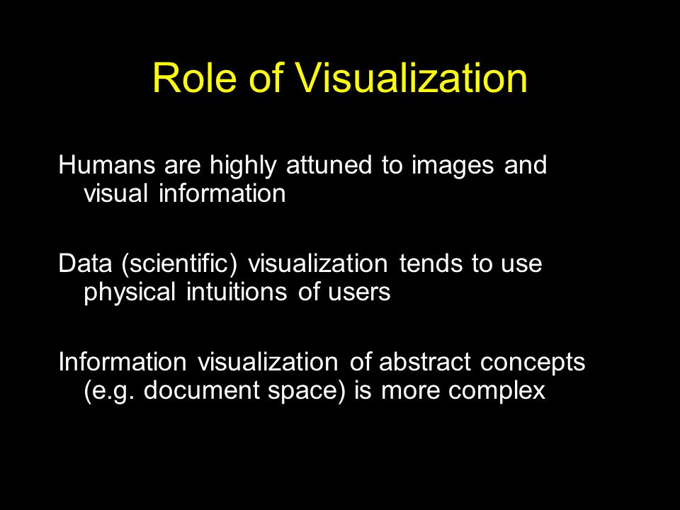Role of Visualization Humans are highly attuned to images and visual information Data (scientific) visualization tends to use physical intuitions of users Information visualization of abstract concepts (e.g.