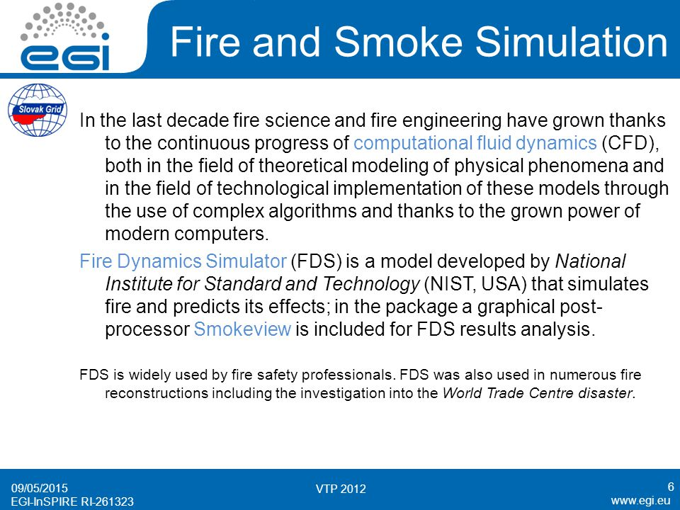 www.egi.eu EGI-InSPIRE RI-261323 Fire and Smoke Simulation FDS simulations with a real scenario represent long-time, computational intensive and memory consuming jobs.