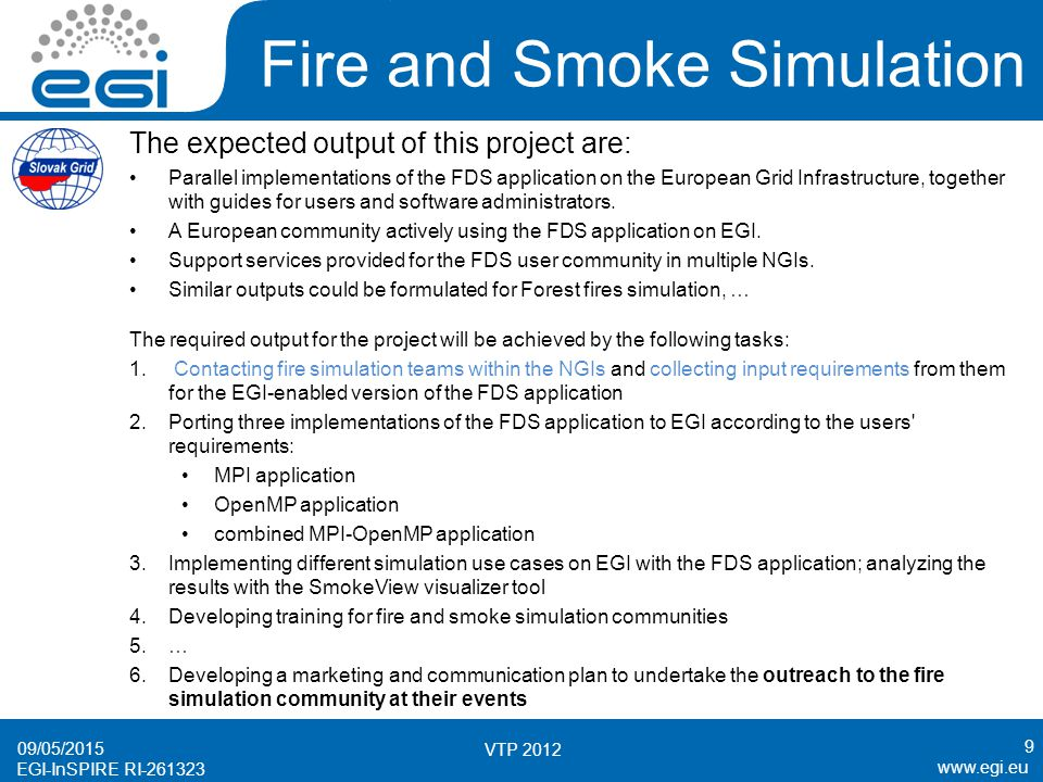 www.egi.eu EGI-InSPIRE RI-261323 Fire and Smoke Simulation The expected output of this project are: Parallel implementations of the FDS application on the European Grid Infrastructure, together with guides for users and software administrators.