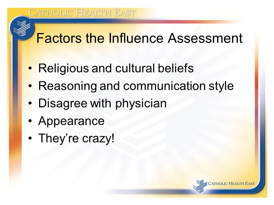 Factors the Influence Assessment Religious and cultural beliefs Reasoning and communication style Disagree with physician Appearance They're crazy!