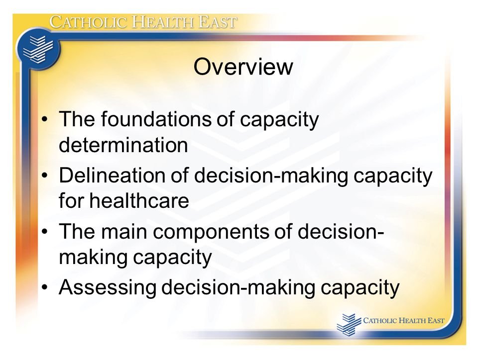 Overview The foundations of capacity determination Delineation of decision-making capacity for healthcare The main components of decision- making capacity Assessing decision-making capacity
