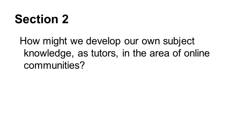 Section 2 How might we develop our own subject knowledge, as tutors, in the area of online communities