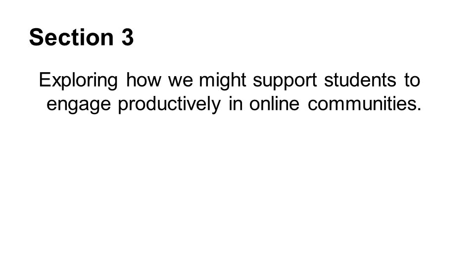 Section 3 Exploring how we might support students to engage productively in online communities.
