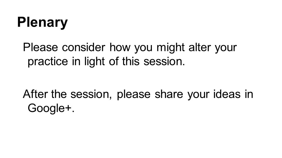 Plenary Please consider how you might alter your practice in light of this session.