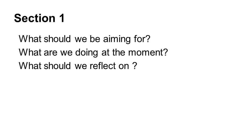 Section 1 What should we be aiming for? What are we doing at the moment? What should we reflect on ?