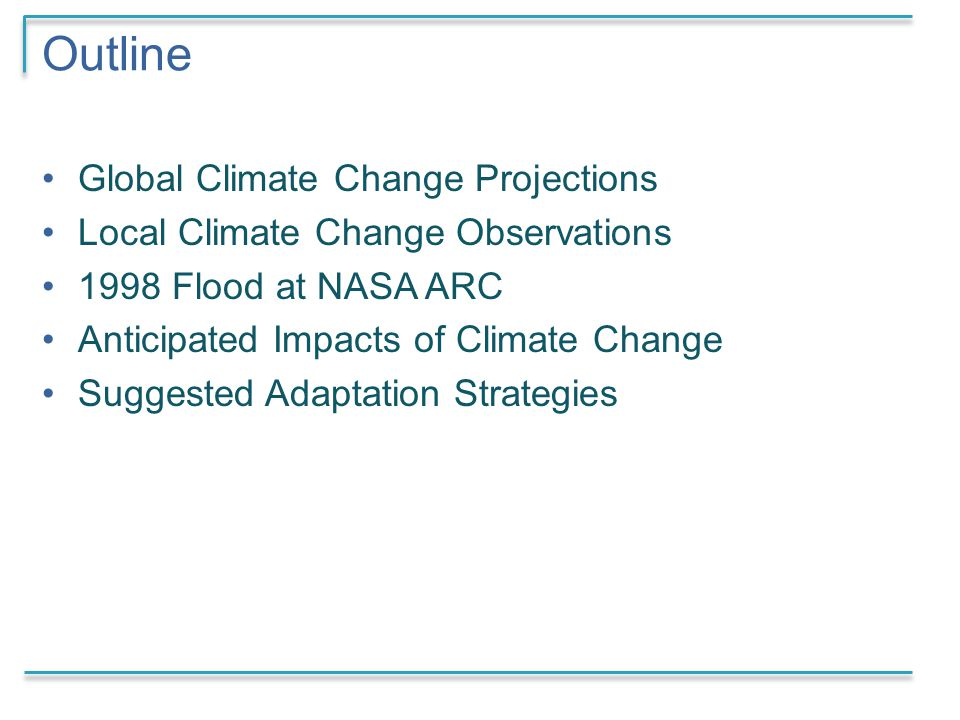 Outline Global Climate Change Projections Local Climate Change Observations 1998 Flood at NASA ARC Anticipated Impacts of Climate Change Suggested Adaptation Strategies
