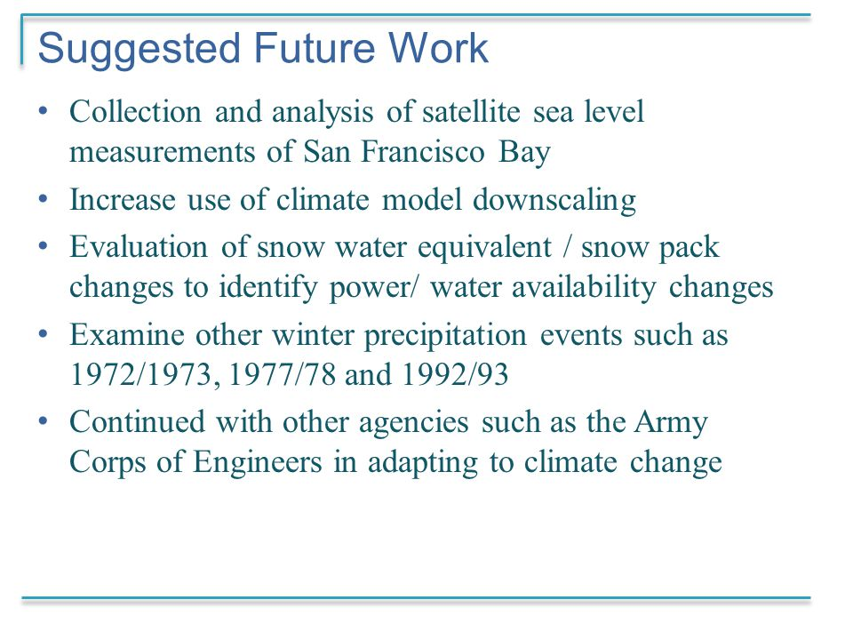 Suggested Future Work Collection and analysis of satellite sea level measurements of San Francisco Bay Increase use of climate model downscaling Evaluation of snow water equivalent / snow pack changes to identify power/ water availability changes Examine other winter precipitation events such as 1972/1973, 1977/78 and 1992/93 Continued with other agencies such as the Army Corps of Engineers in adapting to climate change