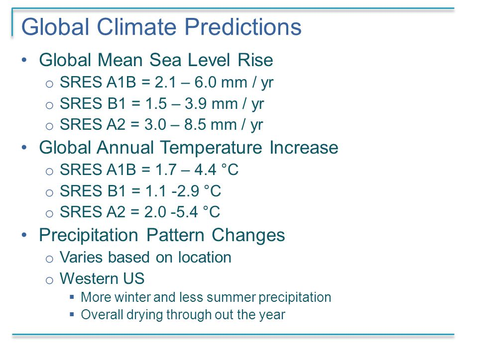 Global Climate Predictions Global Mean Sea Level Rise o SRES A1B = 2.1 – 6.0 mm / yr o SRES B1 = 1.5 – 3.9 mm / yr o SRES A2 = 3.0 – 8.5 mm / yr Global Annual Temperature Increase o SRES A1B = 1.7 – 4.4 °C o SRES B1 = 1.1 -2.9 °C o SRES A2 = 2.0 -5.4 °C Precipitation Pattern Changes o Varies based on location o Western US  More winter and less summer precipitation  Overall drying through out the year
