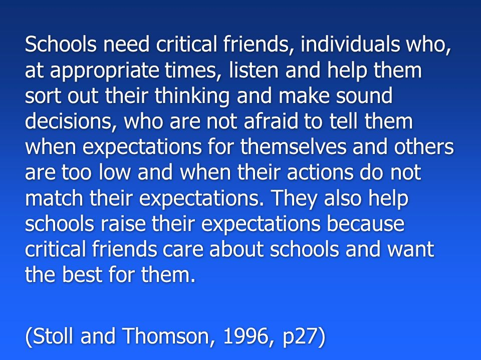 Schools need critical friends, individuals who, at appropriate times, listen and help them sort out their thinking and make sound decisions, who are not afraid to tell them when expectations for themselves and others are too low and when their actions do not match their expectations.