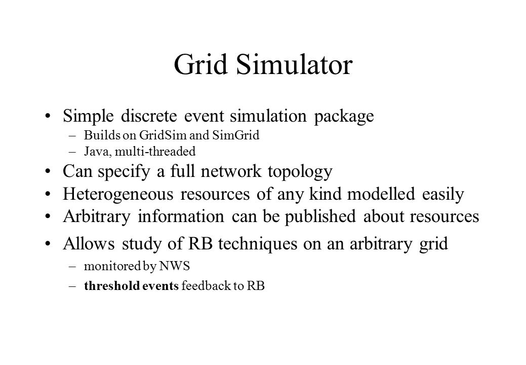 Grid Simulator Simple discrete event simulation package –Builds on GridSim and SimGrid –Java, multi-threaded Can specify a full network topology Heter