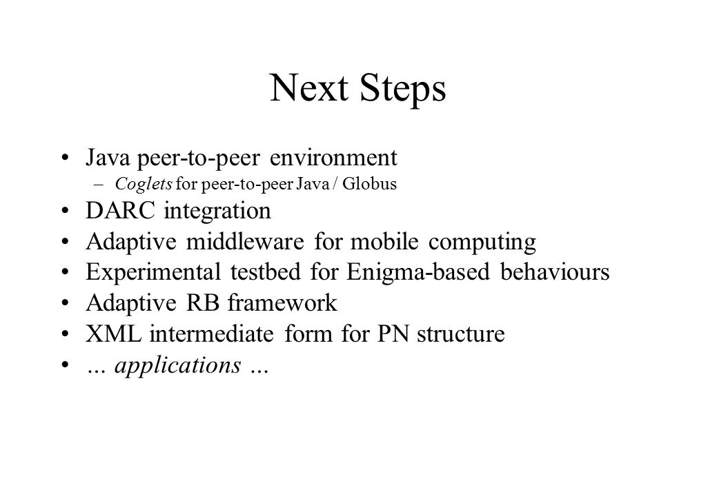 Next Steps Java peer-to-peer environment –Coglets for peer-to-peer Java / Globus DARC integration Adaptive middleware for mobile computing Experimenta