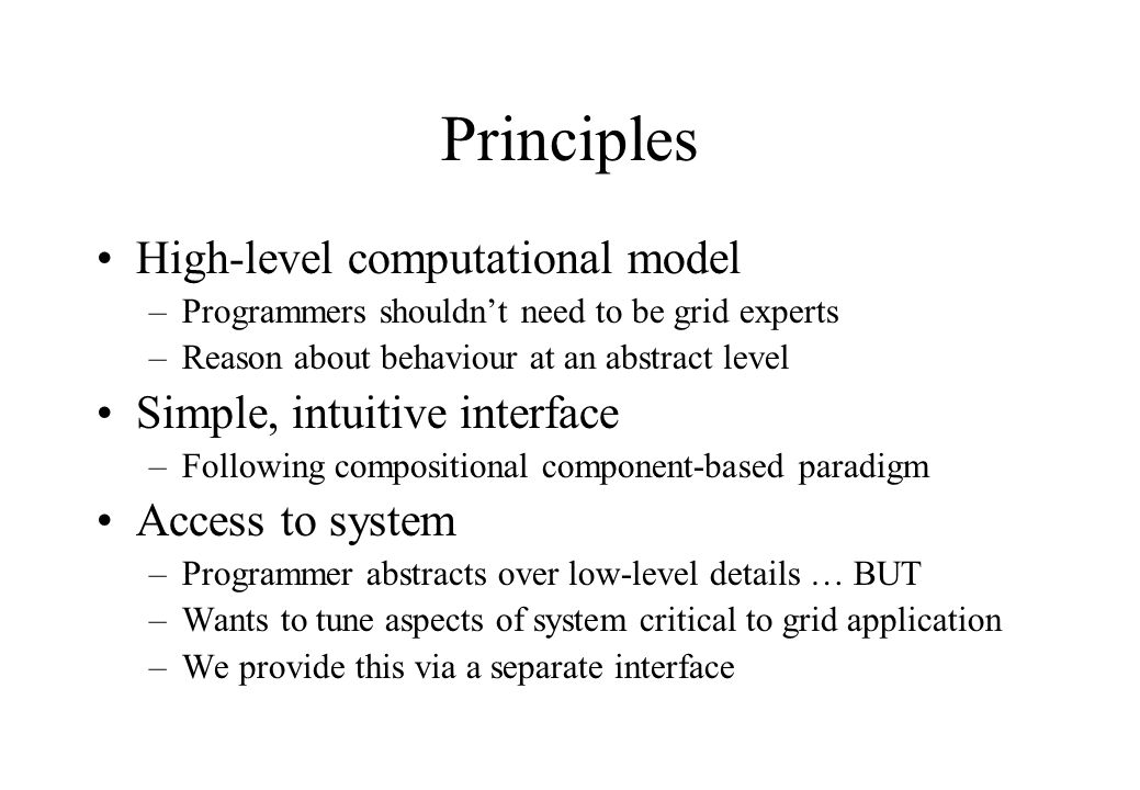 Principles High-level computational model –Programmers shouldn't need to be grid experts –Reason about behaviour at an abstract level Simple, intuitiv