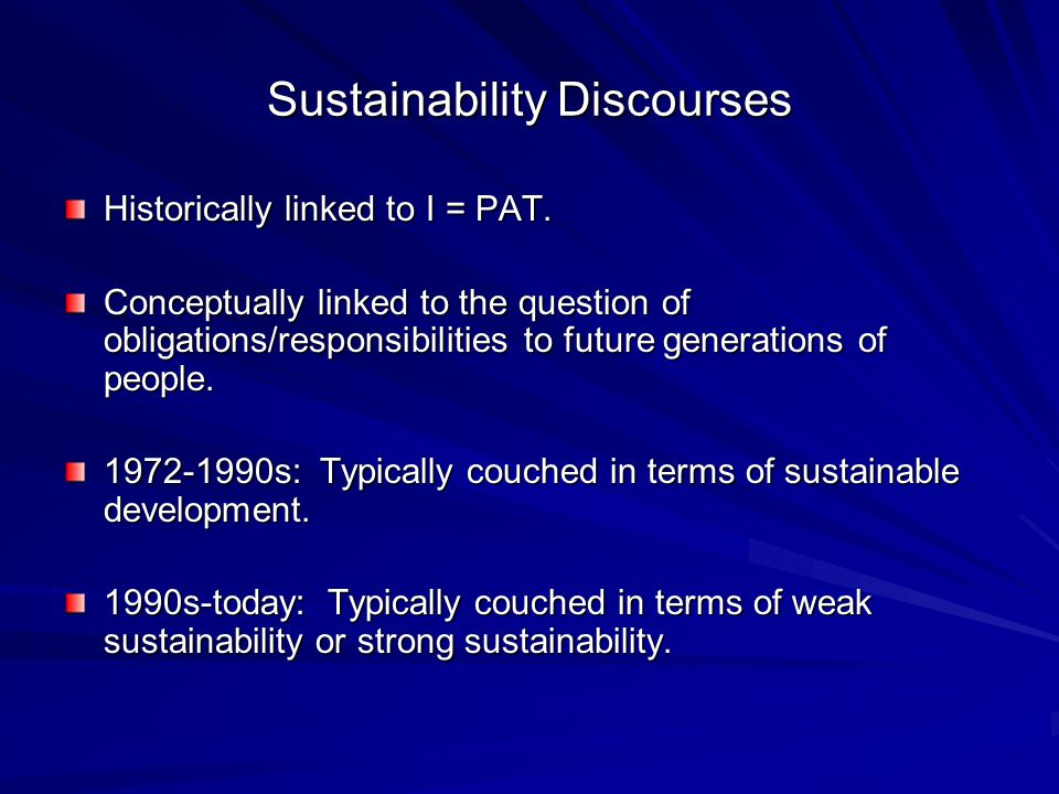 Sustainability Discourses Historically linked to I = PAT. Conceptually linked to the question of obligations/responsibilities to future generations of