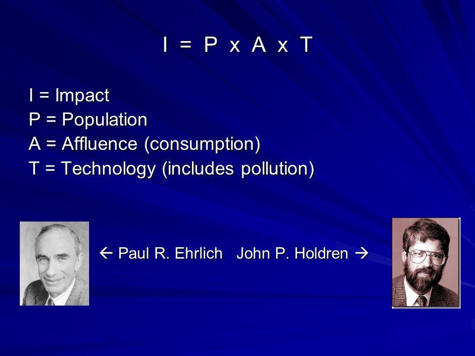 I = P x A x T I = Impact P = Population A = Affluence (consumption) T = Technology (includes pollution)  Paul R. Ehrlich John P. Holdren   Paul R.