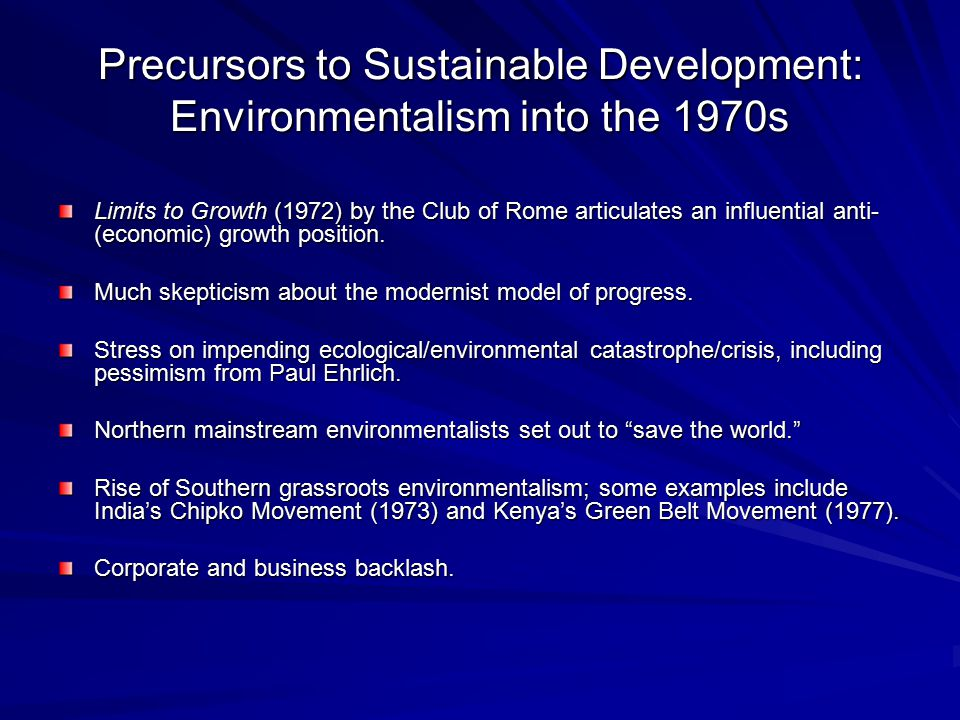 Precursors to Sustainable Development: Environmentalism into the 1970s Limits to Growth (1972) by the Club of Rome articulates an influential anti- (e