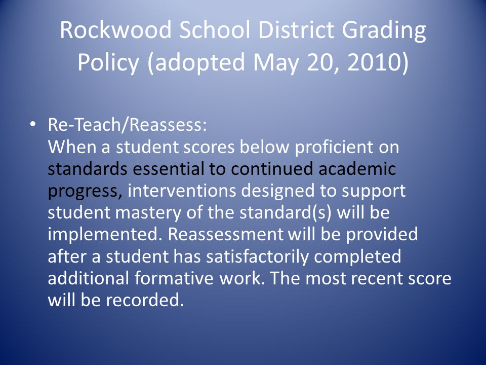 Rockwood School District Grading Policy (adopted May 20, 2010) Re-Teach/Reassess: When a student scores below proficient on standards essential to continued academic progress, interventions designed to support student mastery of the standard(s) will be implemented.