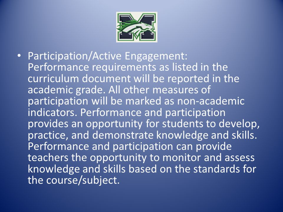 Participation/Active Engagement: Performance requirements as listed in the curriculum document will be reported in the academic grade. All other measu