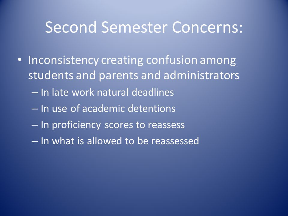 Second Semester Concerns: Inconsistency creating confusion among students and parents and administrators – In late work natural deadlines – In use of academic detentions – In proficiency scores to reassess – In what is allowed to be reassessed