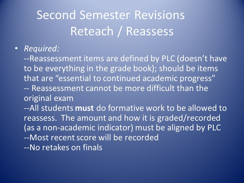 Second Semester Revisions Reteach / Reassess Required: --Reassessment items are defined by PLC (doesn't have to be everything in the grade book); should be items that are essential to continued academic progress -- Reassessment cannot be more difficult than the original exam --All students must do formative work to be allowed to reassess.