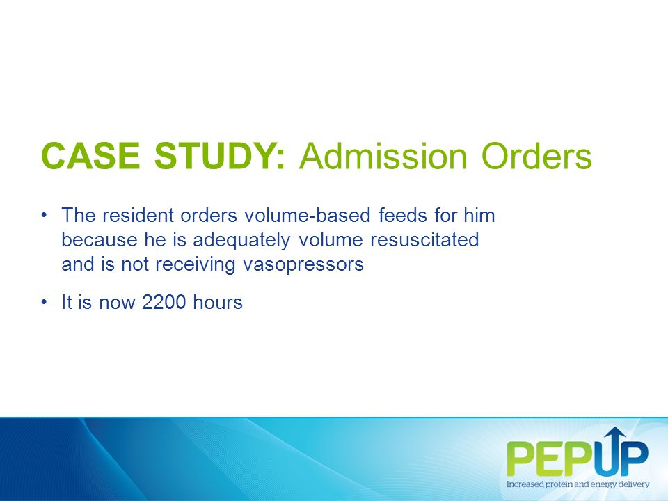 CASE STUDY: Admission Orders The resident orders volume-based feeds for him because he is adequately volume resuscitated and is not receiving vasopressors It is now 2200 hours