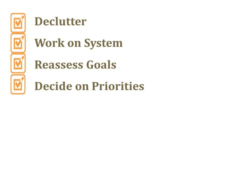 Declutter Work on System Reassess Goals Decide on Priorities