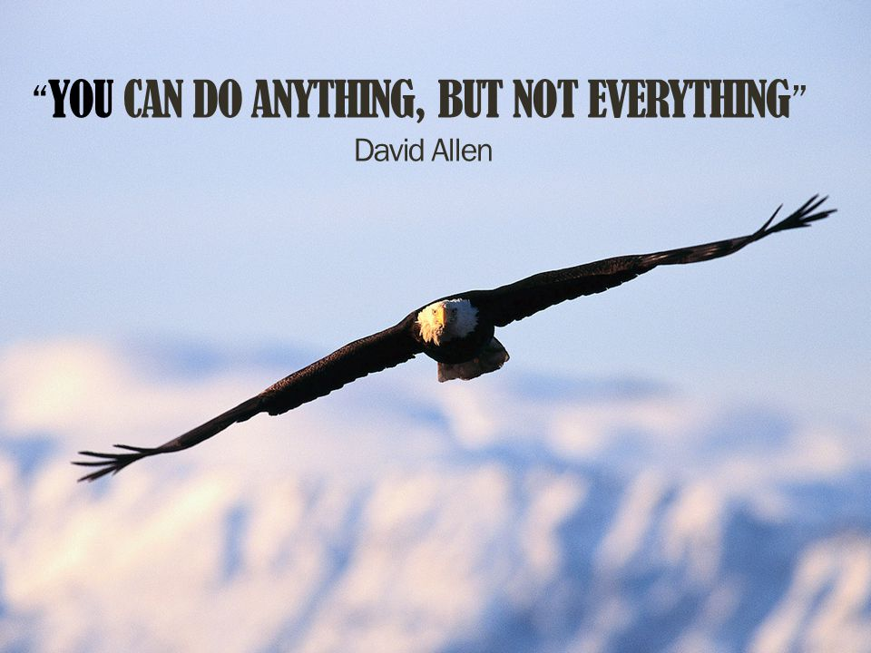 YOU CAN DO ANYTHING, BUT NOT EVERYTHING David Allen